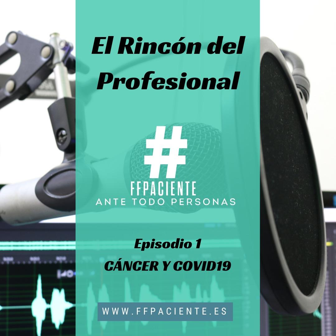 Estrenamos nuevo programa de PODCAST en #FFPaciente «El Rincón del Profesional» Episodio 1: Cáncer y COVID-19